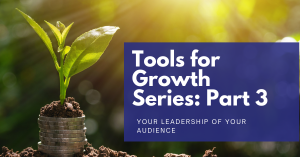 Read more about the article Tools for Growth Series: Part 3 – Your Leadership of Your Audience