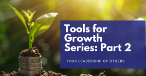 Read more about the article Tools for Growth Series: Part 2 – Your LEADERSHIP of others