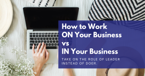 Read more about the article How to Work ON Your Business Versus IN Your Business
